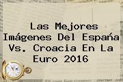 Las Mejores Imágenes Del <b>España Vs. Croacia</b> En La Euro 2016