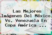 Las Mejores Imágenes Del <b>México Vs. Venezuela</b> En Copa América <b>...</b>