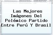 Las Mejores Imágenes Del Polémico Partido Entre <b>Perú</b> Y <b>Brasil</b>