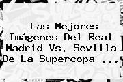 Las Mejores Imágenes Del <b>Real Madrid Vs. Sevilla</b> De La Supercopa ...