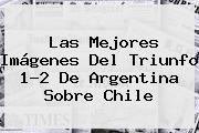 Las Mejores Imágenes Del Triunfo 1-2 De <b>Argentina</b> Sobre Chile