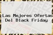 Las Mejores Ofertas Del <b>Black Friday</b>