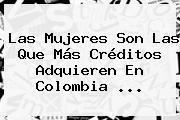 Las Mujeres Son Las Que Más Créditos Adquieren En Colombia <b>...</b>