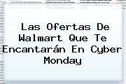 Las Ofertas De Walmart Que Te Encantarán En Cyber Monday
