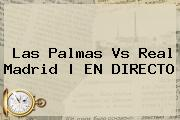 <b>Las Palmas Vs Real Madrid</b>   EN DIRECTO