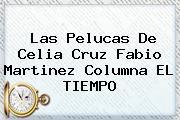 Las Pelucas De <b>Celia Cruz</b> Fabio Martinez Columna EL TIEMPO