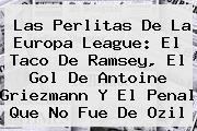 Las Perlitas De La <b>Europa League</b>: El Taco De Ramsey, El Gol De Antoine Griezmann Y El Penal Que No Fue De Ozil