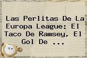 Las Perlitas De La <b>Europa League</b>: El Taco De Ramsey, El Gol De ...