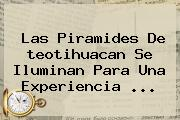 Las Piramides De <b>teotihuacan</b> Se Iluminan Para Una Experiencia <b>...</b>