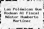 Las Polémicas Que Rodean Al Fiscal <b>Néstor Humberto Martínez</b>
