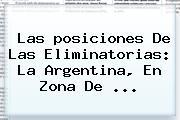Las <b>posiciones</b> De Las <b>Eliminatorias</b>: La Argentina, En Zona De <b>...</b>