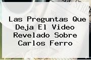 Las Preguntas Que Deja El Video Revelado Sobre <b>Carlos Ferro</b>