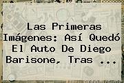Las Primeras Imágenes: Así Quedó El Auto De <b>Diego Barisone</b>, Tras <b>...</b>