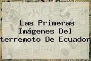 Las Primeras Imágenes Del <b>terremoto</b> De <b>Ecuador</b>