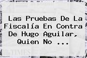 Las Pruebas De La Fiscalía En Contra De <b>Hugo Aguilar</b>, Quien No ...