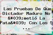 Las Pruebas De Que Dictador Maduro No 'metió La Pata' Con Los 5 ...