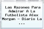 Las Razones Para Admirar A La Futbolista <b>Alex Morgan</b> - Diario La <b>...</b>