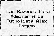 Las Razones Para Admirar A La Futbolista <b>Alex Morgan</b>