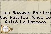 Las Razones Por Las Que <b>Natalia Ponce</b> Se Quitó La Máscara