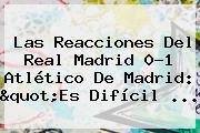 Las Reacciones Del <b>Real Madrid</b> 0-1 Atlético De Madrid: &quot;Es Difícil <b>...</b>