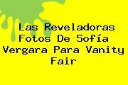 Las Reveladoras Fotos De <b>Sofía Vergara</b> Para Vanity Fair