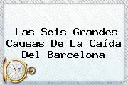 Las Seis Grandes Causas De La Caída Del <b>Barcelona</b>