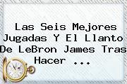 Las Seis Mejores Jugadas Y El Llanto De <b>LeBron James</b> Tras Hacer <b>...</b>