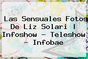 Las Sensuales Fotos De <b>Liz Solari</b> | Infoshow - Teleshow - Infobae