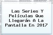 Las Series Y Películas Que Llegarán A La Pantalla En <b>2017</b>