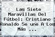 Las Siete Maravillas Del Fútbol: Cristiano Ronaldo Se <b>une</b> A Los Más ...