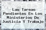<b>Las Tareas Pendientes En Los Ministerios De Justicia Y Trabajo</b>