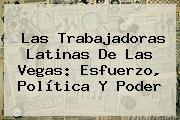 Las Trabajadoras Latinas De Las Vegas: Esfuerzo, Política Y Poder