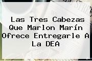 Las Tres Cabezas Que <b>Marlon Marín</b> Ofrece Entregarle A La DEA