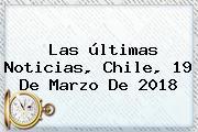 Las últimas Noticias, Chile, <b>19 De Marzo</b> De 2018