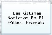 Las <b>últimas Noticias</b> En El Fútbol Francés