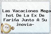 Las Vacaciones Mega <b>hot</b> De La Ex De Fariña Junto A Su ¿novia?