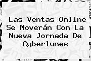Las Ventas Online Se Moverán Con La Nueva Jornada De <b>Cyberlunes</b>