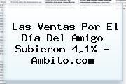 Las Ventas Por El <b>Día Del Amigo</b> Subieron 4,1% - Ambito.com