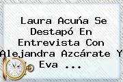 <b>Laura Acuña</b> Se Destapó En Entrevista Con Alejandra Azcárate Y Eva <b>...</b>