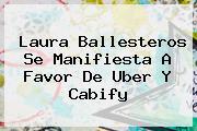 Laura Ballesteros Se Manifiesta A Favor De <b>Uber</b> Y Cabify