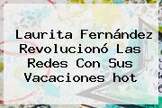 Laurita Fernández Revolucionó Las Redes Con Sus Vacaciones <b>hot</b>