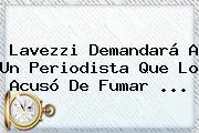 <b>Lavezzi</b> Demandará A Un Periodista Que Lo Acusó De Fumar ...