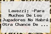 <b>Lavezzi</b>: ?Para Muchos De Los Jugadores No Habrá Otra Chance De <b>...</b>