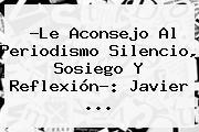 ?Le Aconsejo Al Periodismo Silencio, Sosiego Y Reflexión?: Javier <b>...</b>