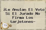 ¿Le Anulan El Voto Si El Jurado No Firma Los <b>tarjetones</b>?