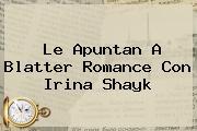 Le Apuntan A Blatter Romance Con <b>Irina Shayk</b>