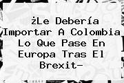 ¿Le Debería Importar A Colombia Lo Que Pase En Europa Tras El <b>Brexit</b>?