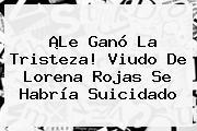 ¡Le Ganó La Tristeza! Viudo De <b>Lorena Rojas</b> Se Habría Suicidado