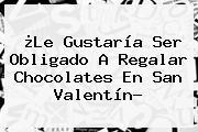 ¿Le Gustaría Ser Obligado A Regalar Chocolates En <b>San Valentín</b>?