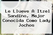 Le Llueve A <b>Itzel Sandino</b>, Mejor Conocida Como Lady Jochos